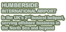 HUMBERSIDE INTERNATIONAL AIRPORT Is the UK's 2nd busiest heliport, serving offshore business in  the North Sea and beyond