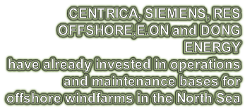 CENTRICA, SIEMENS, RES OFFSHORE,E.ON and DONG ENERGY  have already invested in operations  and maintenance bases for  offshore windfarms in the North Sea
